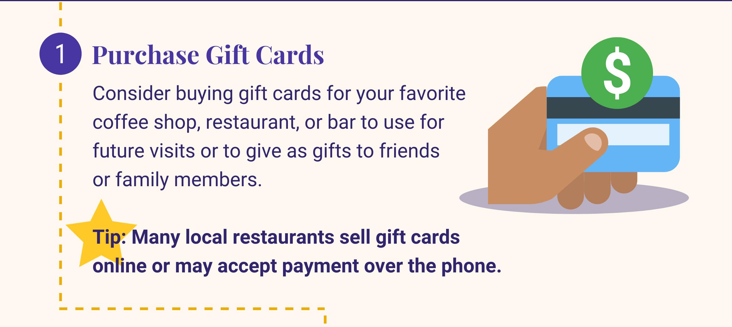 1:购买礼品卡. 考虑为你最喜欢的咖啡店购买礼品卡, 餐厅, 或作为礼物送给朋友或家人. 提示:许多当地餐馆在网上出售礼品卡,或者接受电话付款.
