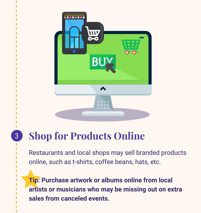 3:网上购买产品. 餐馆和当地商店可能会在网上出售品牌产品,如t恤、咖啡豆、帽子. 等. 小贴士:在网上从当地艺术家或音乐家那里购买艺术品或专辑,他们可能会错过取消活动带来的额外销售.