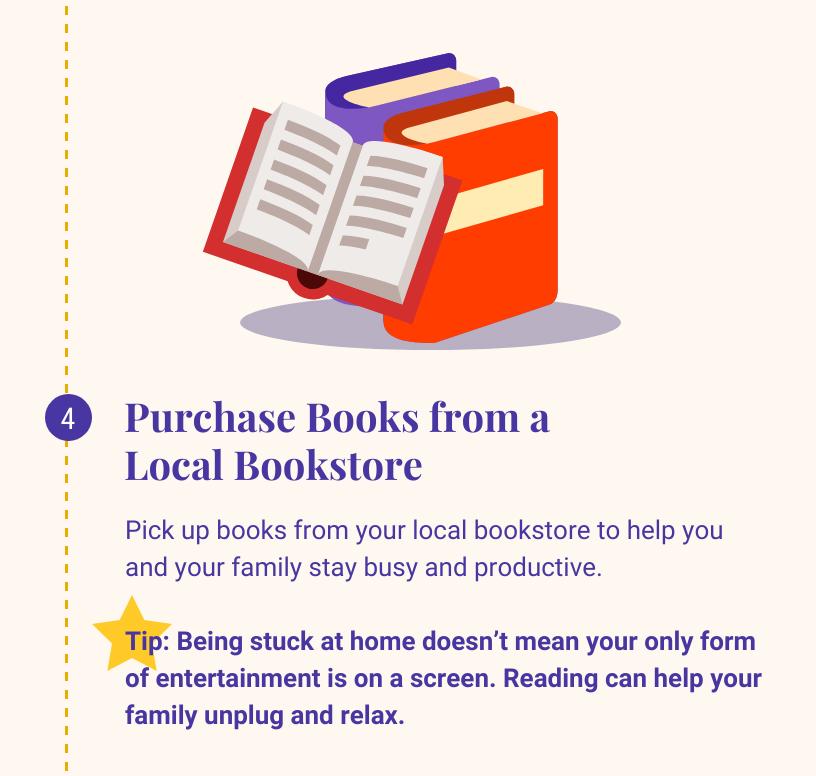 4 .从当地书店购买书籍. 从你当地的书店买一些书,帮助你和你的家人保持忙碌和高效. 小贴士:呆在家里并不意味着你唯一的娱乐方式就是在屏幕上. 阅读可以帮助你的家人放松.