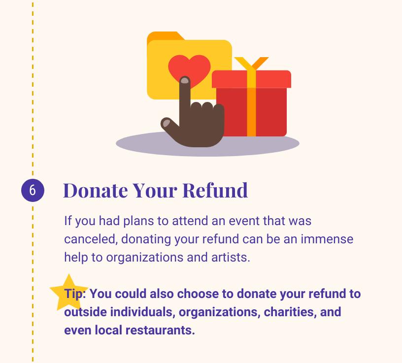 6:捐赠你的退款. 如果你原本计划参加的活动被取消了, 捐赠你的退款可以是一个巨大的帮助组织和艺术家. 提示:您也可以选择将退款捐赠给外部个人, 组织, 慈善机构, 甚至是当地的餐馆.