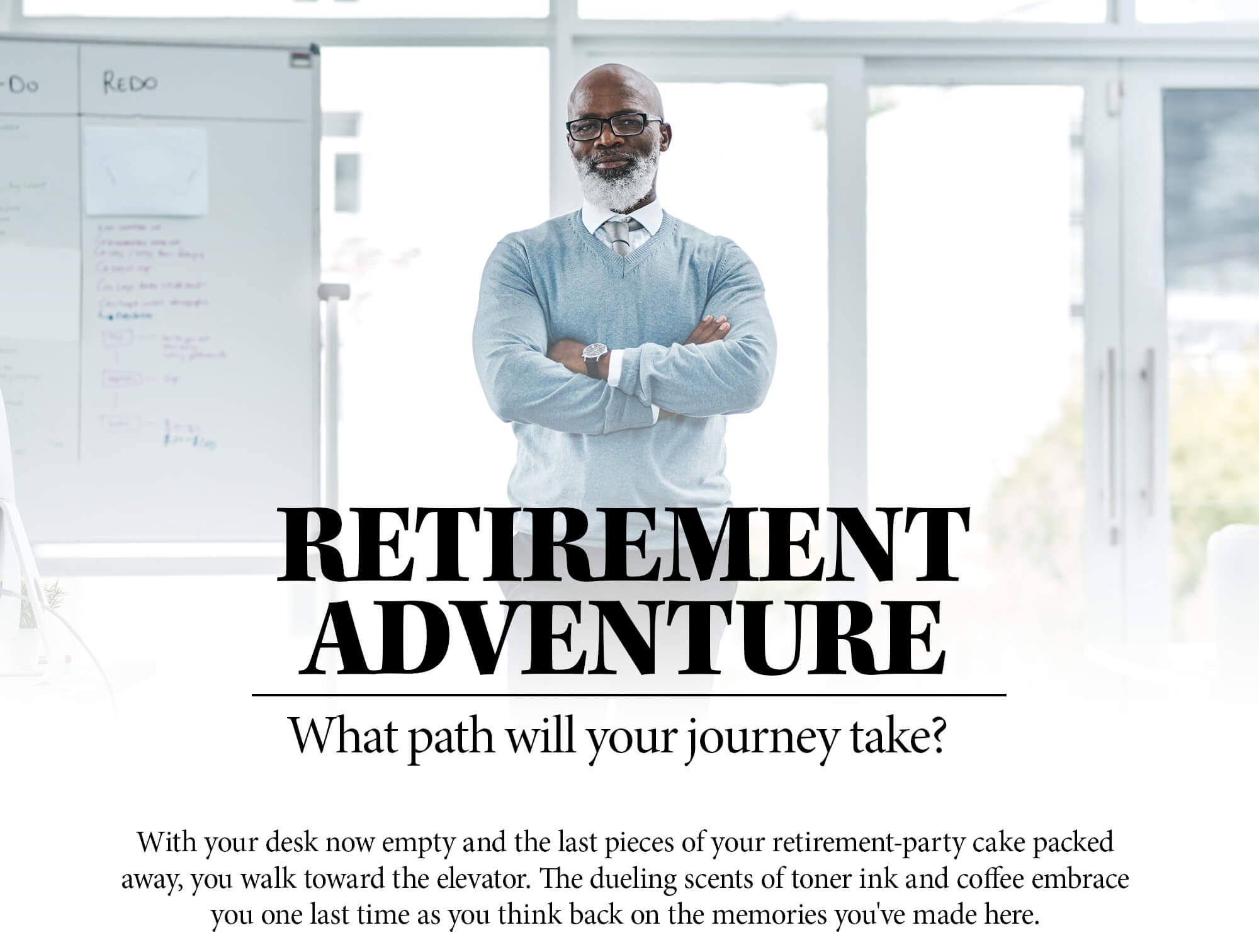 Choose Your Own Retirement Adventure. Which path will your journey take? With your desk now empty and the last pieces of your retirement-party cake packed away, you walk toward the elevator. The dueling scents of toner ink and coffee embrace you one last time as you think back on the memories you've made here.