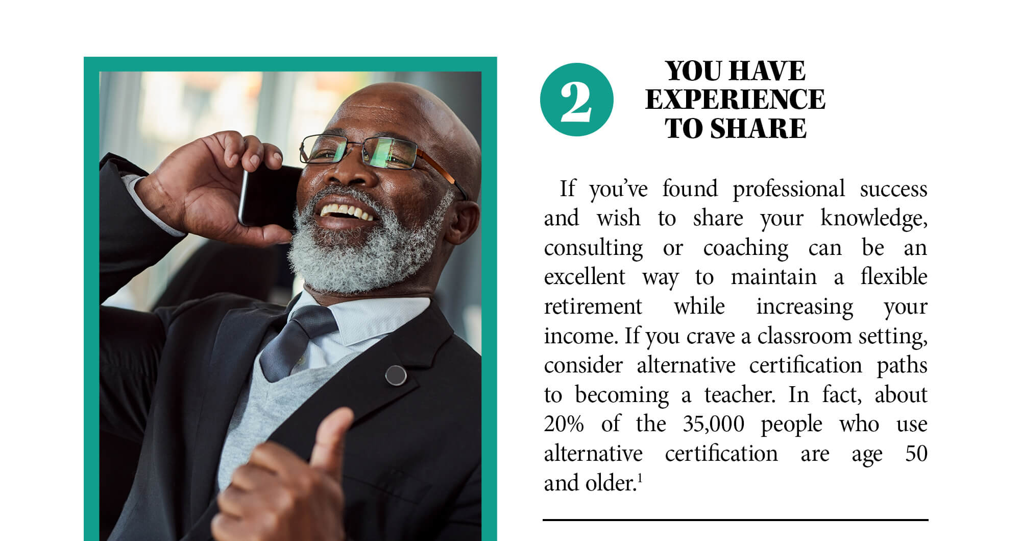 2. You have experience to share. If you've found professional success and wish to share your knowledge, consulting or coaching can be an excellent way to maintain a flexible retirement while increasing your income. If you crave a classroom setting, consider alternative certification paths to becoming a teacher. In fact, about 20% of the 35,000 people who use alternative certification are age 50 and older. Source 1.