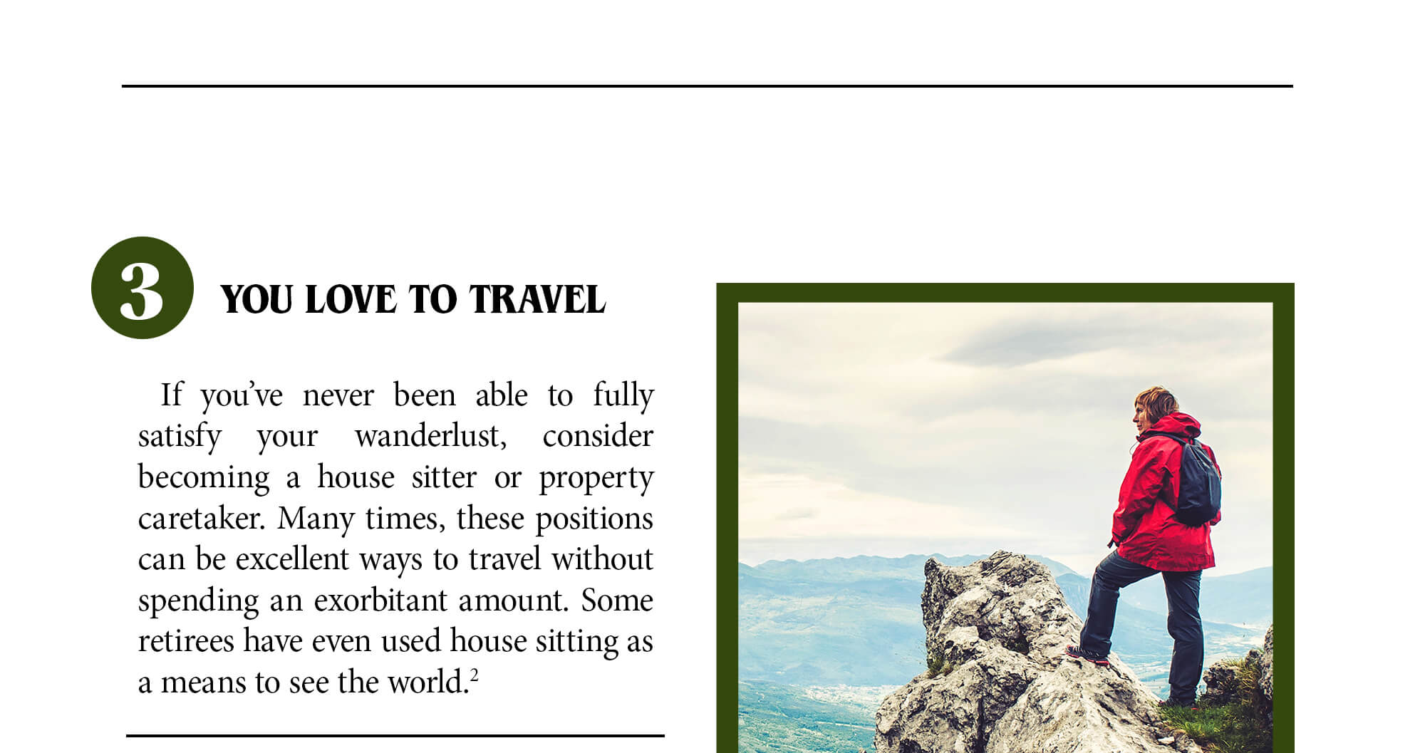 3. You love to travel. If you've never been able to fully satisfy your wanderlust, consider becoming a house sitter or property caretaker. Many times, these positions can be excellent ways to travel without spending an exorbitant amount. Some retirees have even used house sitting as a means to see the world. Source 2.