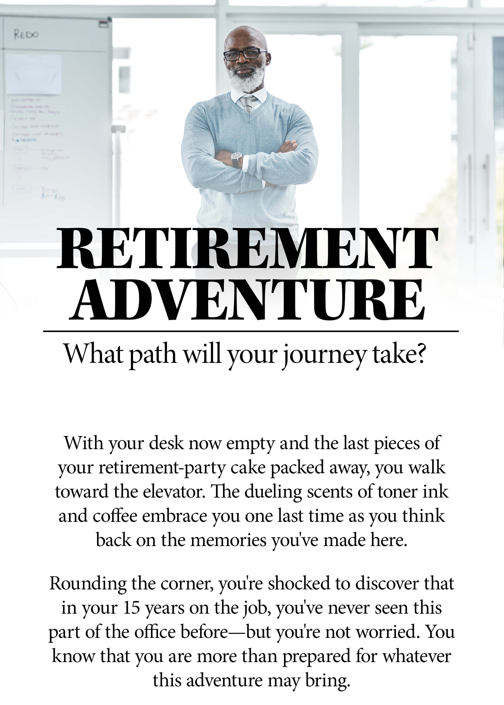 Choose Your Own Retirement Adventure. Which path will your journey take? With your desk now empty and the last pieces of your retirement-party cake packed away, you walk toward the elevator. The dueling scents of toner ink and coffee embrace you one last time as you think back on the memories you've made here. Rounding the corner, you're shocked to discover that in your 15 years on the job, you've never seen this part of the office before—but you're not worried. You know that you are more than prepared for whatever this adventure may bring.