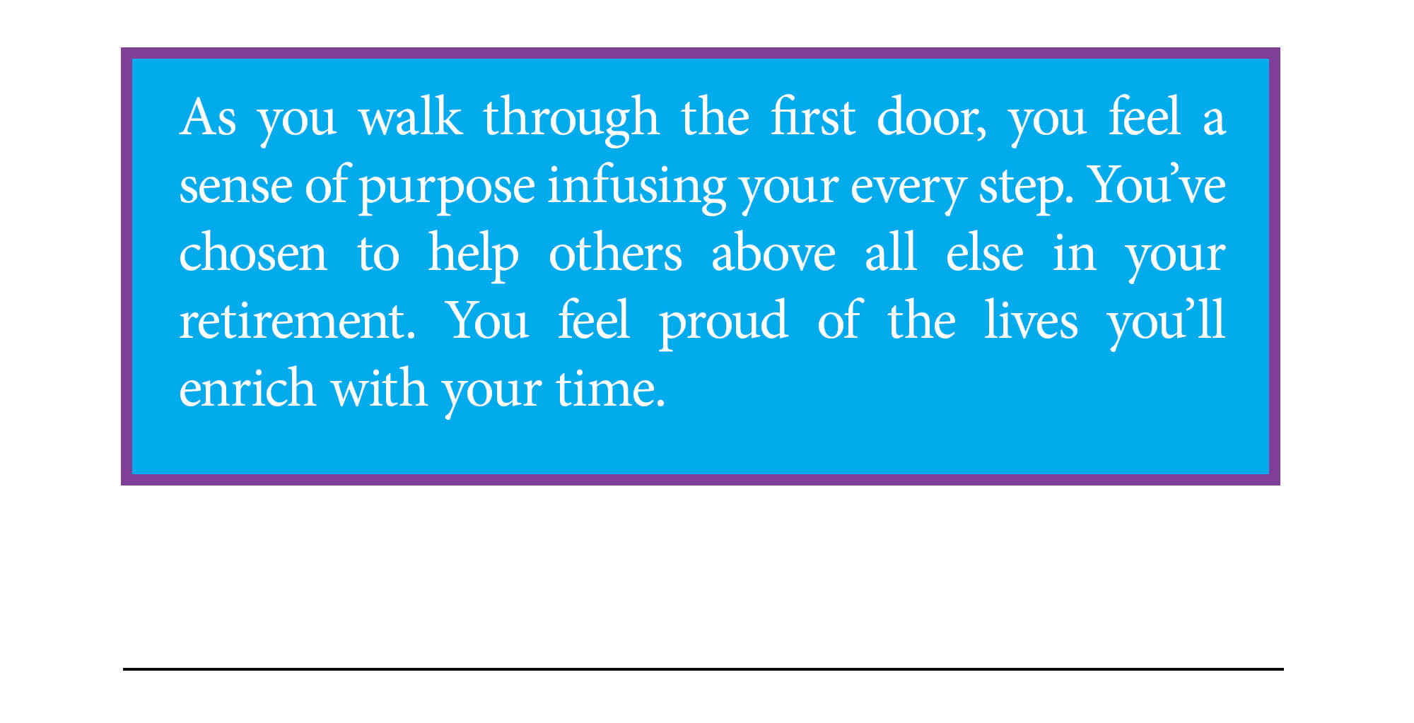 Door 1 ending. As you walk through the first door, you feel a sense of purpose infusing your every step. You've chosen to help others above all else in your retirement. You feel proud of the lives you'll enrich with your time. Continue to ending 2 below.