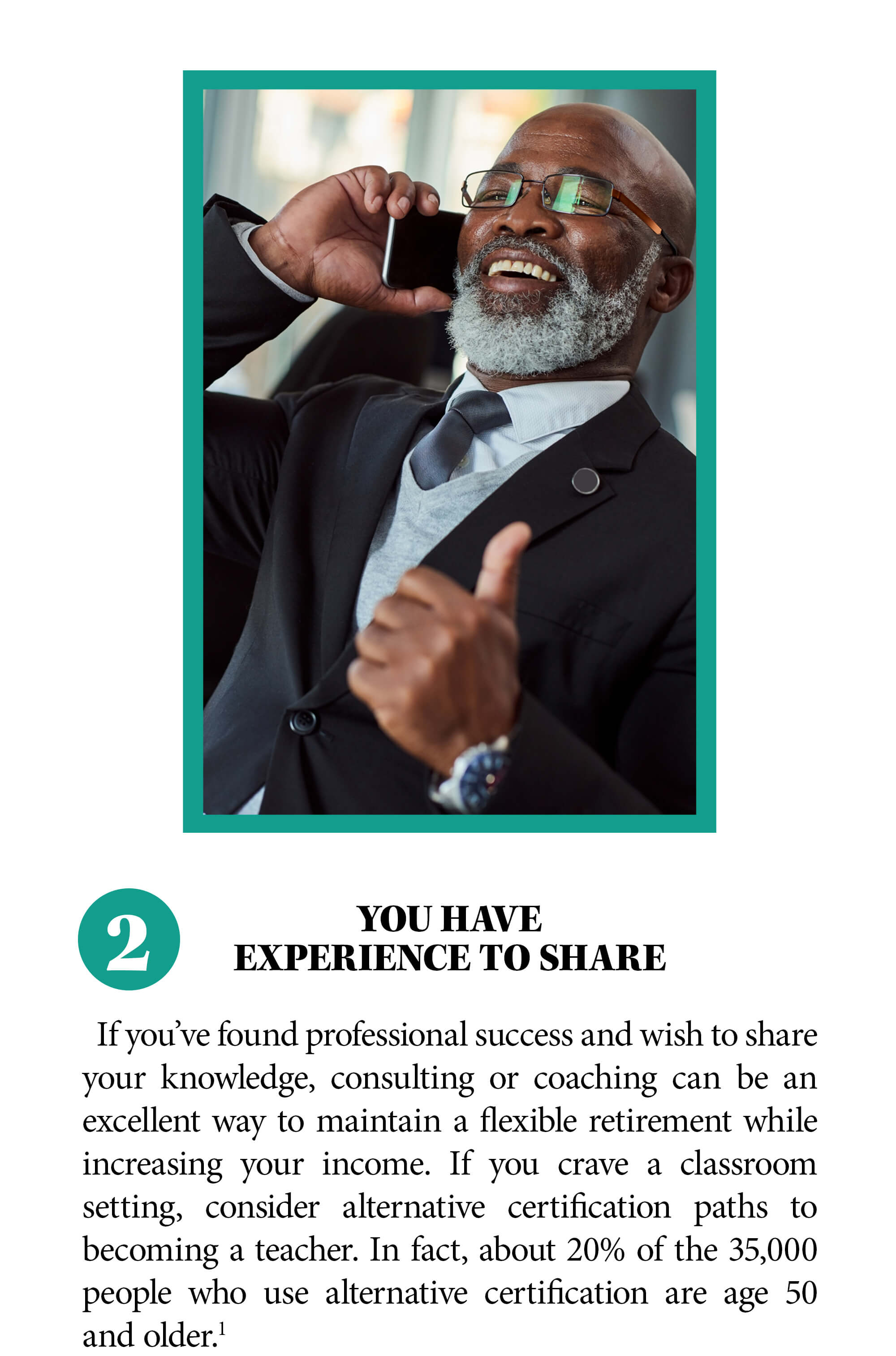 2. You have experience to share. If you've found professional success and wish to share your knowledge, consulting or coaching can be an excellent way to maintain a flexible retirement while increasing your income. If you crave a classroom setting, consider alternative certification paths to becoming a teacher. In fact, about 20% of the 35,000 people who use alternative certification are age 50 and older. Source 1
