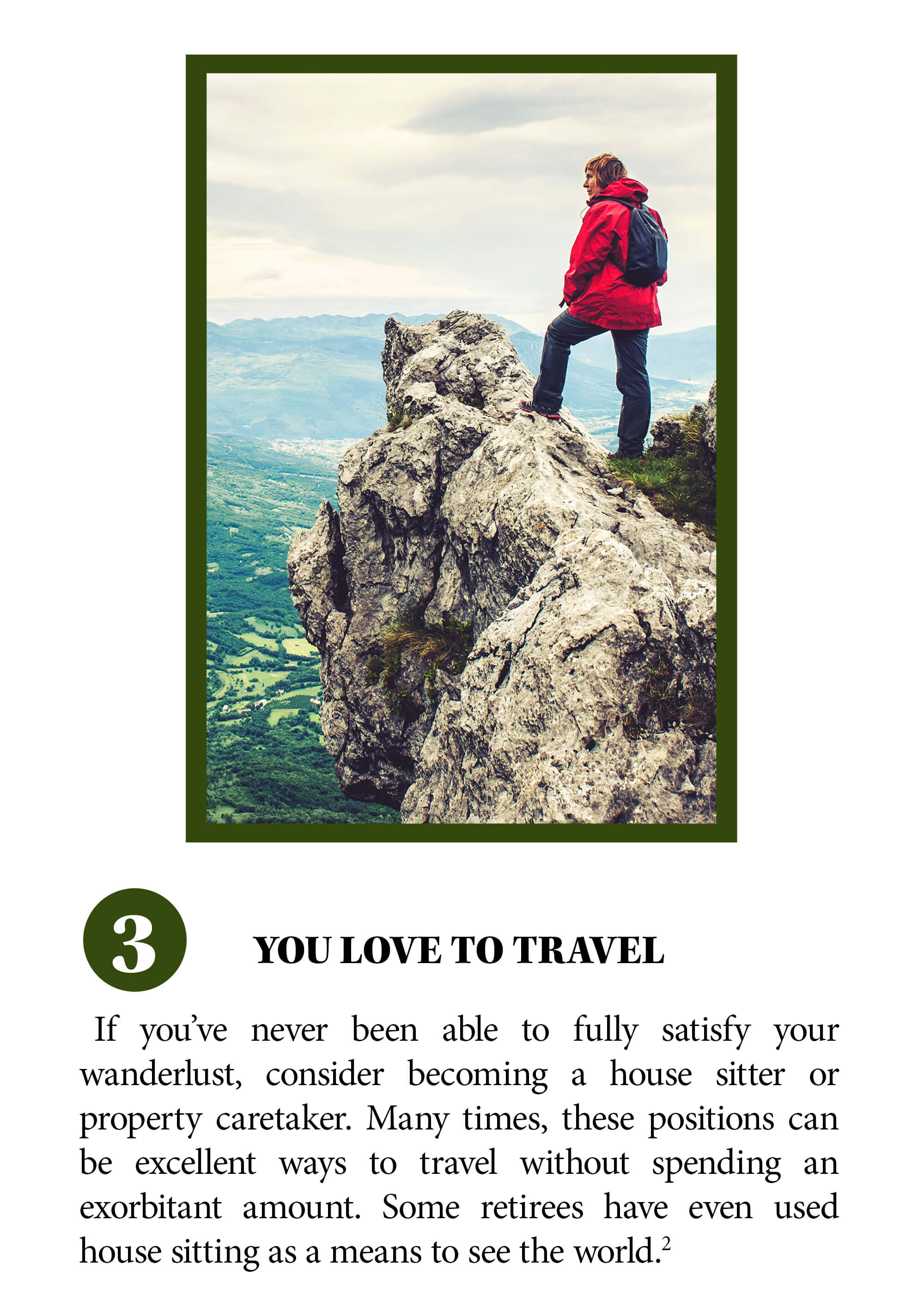 You love to travel. If you've never been able to fully satisfy your wanderlust, consider becoming a house sitter or property caretaker. Many times, these positions can be excellent ways to travel without spending an exorbitant amount. Some retirees have even used house sitting as a means to see the world. Source 2.