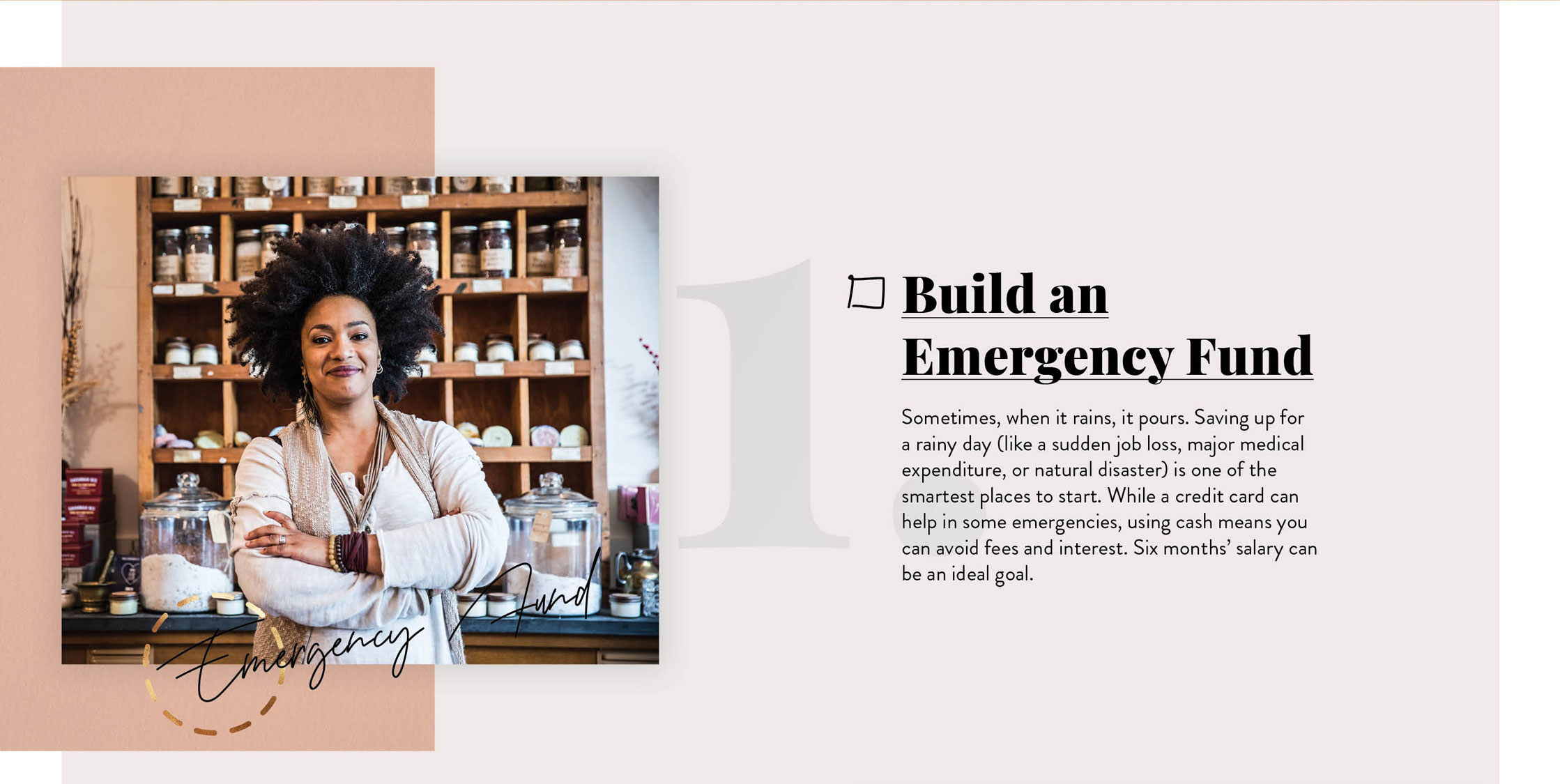 Build an Emergency Fund. Sometimes, when it rains, it pours. Saving up for a rainy day (like a sudden job loss, major medical expenditure, or natural disaster) is one of the smartest places to start. While a credit card can help in some emergencies, using cash means you can avoid fees and interest. Six months' salary can be an ideal goal.