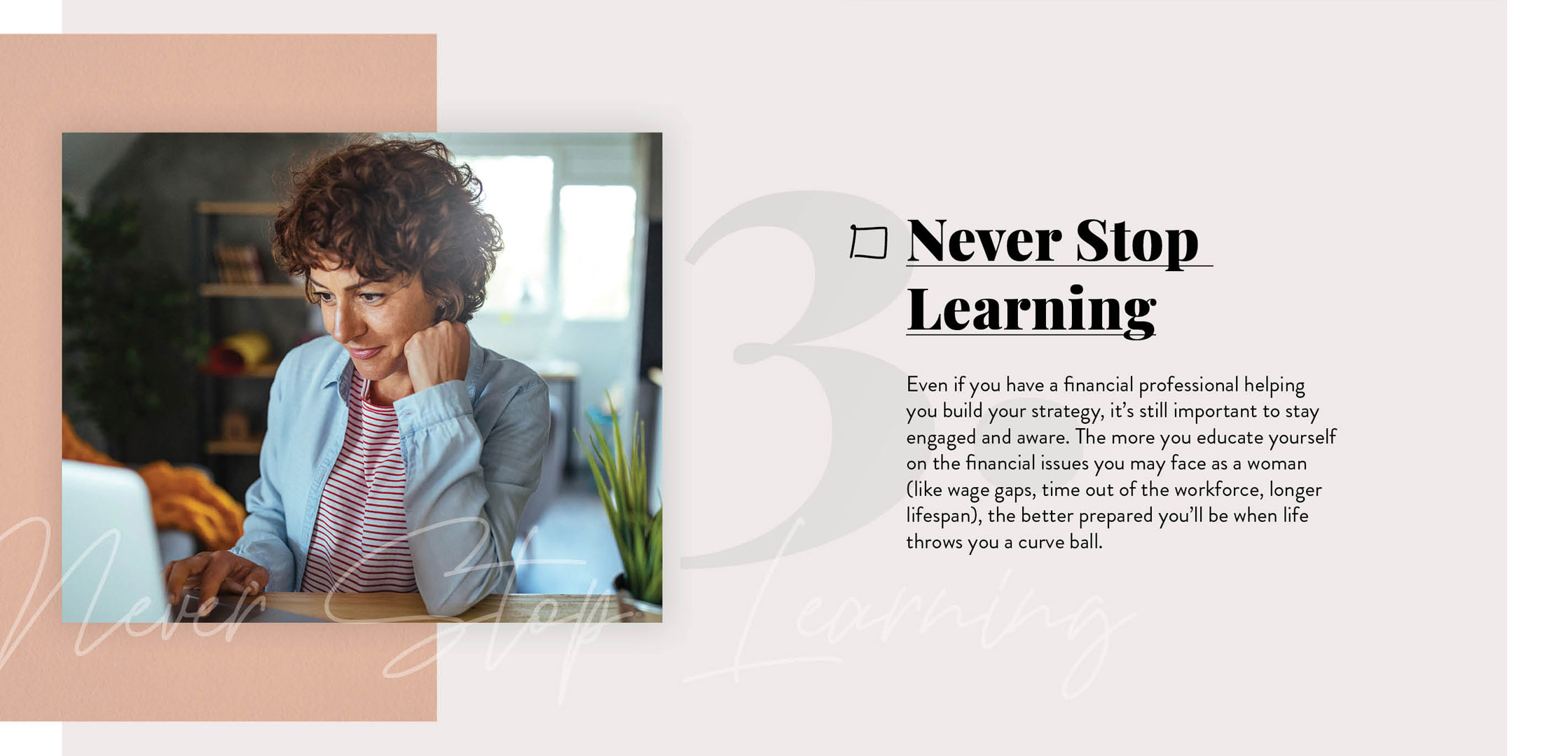 Never Stop Learning. Even if you have a financial professional helping you build your strategy, it's still important to stay engaged and aware. The more you continue to educate yourself on the financial issues you'll likely face as a woman, the better prepared you'll be when life throws you those inevitable curveballs.