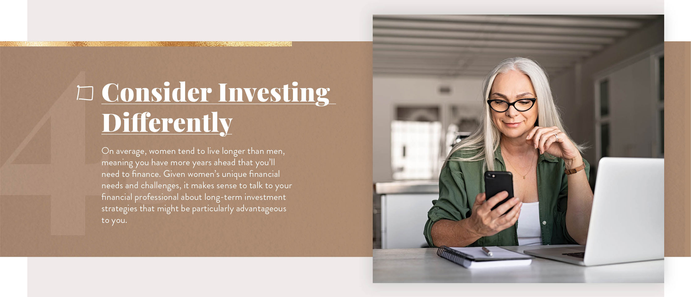 Consider Investing Differently. On average, women tend to live longer than men, meaning you have more years ahead that you'll need to finance. Given women's unique financial needs and challenges, it makes sense to talk to your financial professional about long-term investment strategies that might be particularly advantageous to you.
