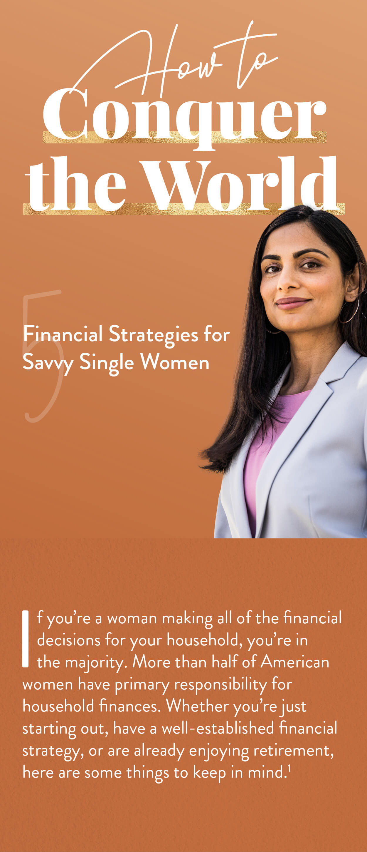 How to Conquer the World: 5 Financial Strategies for Savvy Single Women. If you're a woman making all of the financial decisions for your household, you're in the majority. Sixty-nine percent of American women are living without a spouse or partner. Whether you're just starting out, or have a well-established financial strategy, or are already enjoying retirement, here are some things to keep in mind.(1)