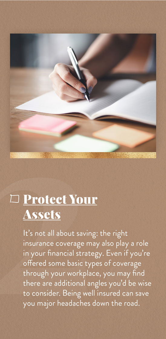 Cover Your Assets. It's not all about saving: the right insurance coverage may also play a role in your financial strategy. Even if you're offered some basic types of coverage through your workplace, you may find there are additional angles you'd be wise to consider. Being well-insured can save you major headaches down the road.