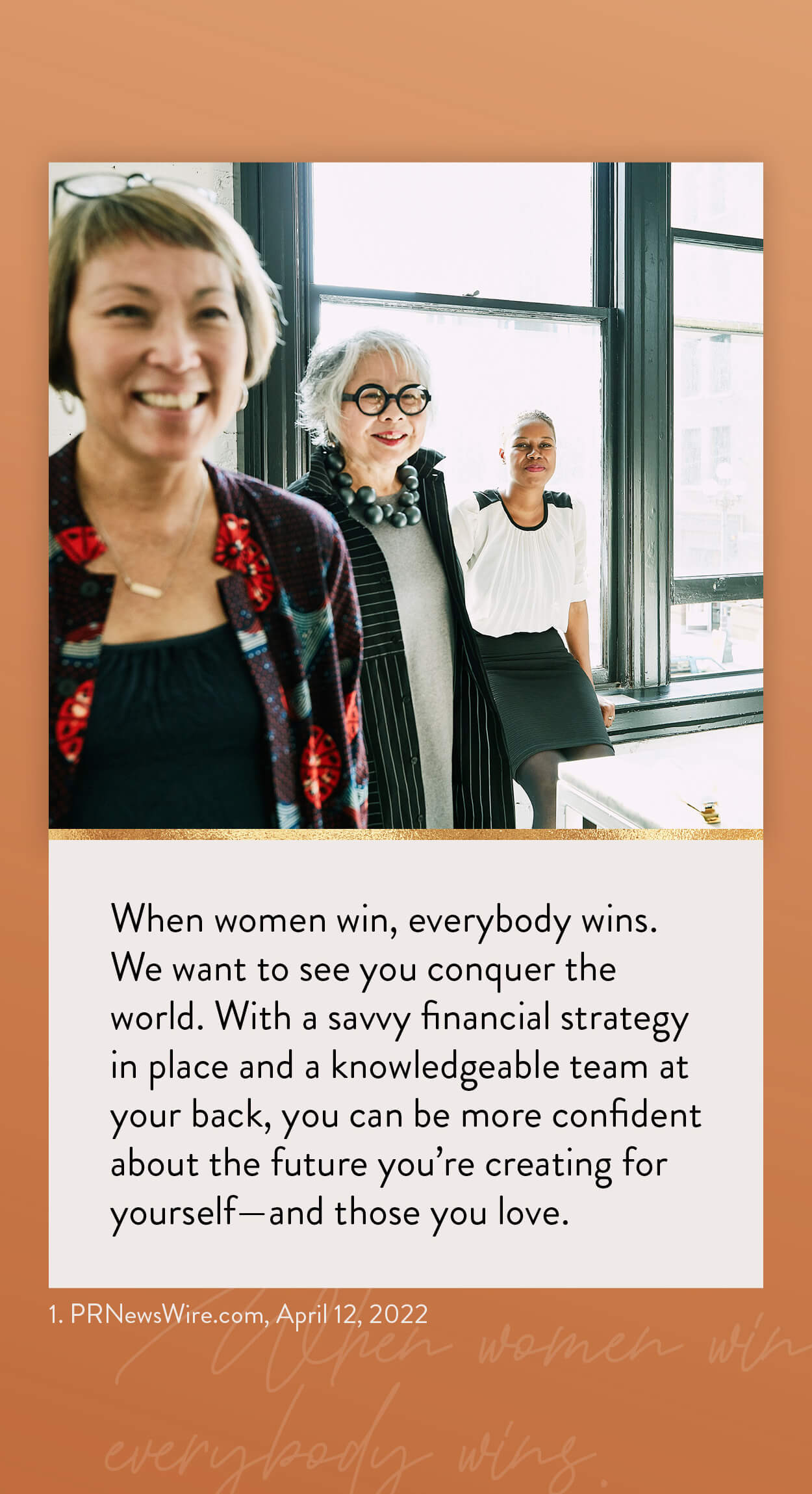 When women win, everybody wins. We want to see you conquer the world. With a savvy financial strategy in place and a knowledgeable team at your back, you can be more confident about the future you're creating for yourself–and those you love. 1. kiplinger.com, November 16, 2020 https://www.kiplinger.com/personal-finance/601731/flying-solo-5-financial-strategies-every-single-woman-should-know