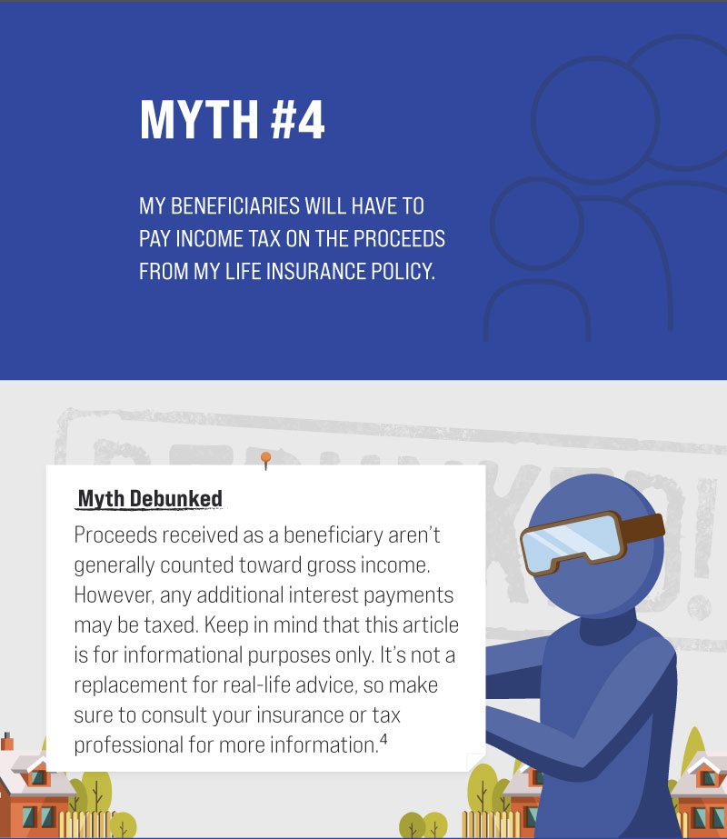 Myth #4: My beneficiaries will have to pay income tax on the proceeds from my life insurance policy. Myth Debunked. Proceeds received as a beneficiary aren't generally counted toward gross income. However, any additional interest payments may be taxed. Keep in mind that this article is for informational purposes only. It's not a replacement for real-life advice, so make sure to consult your insurance or tax professional for more information. (4)