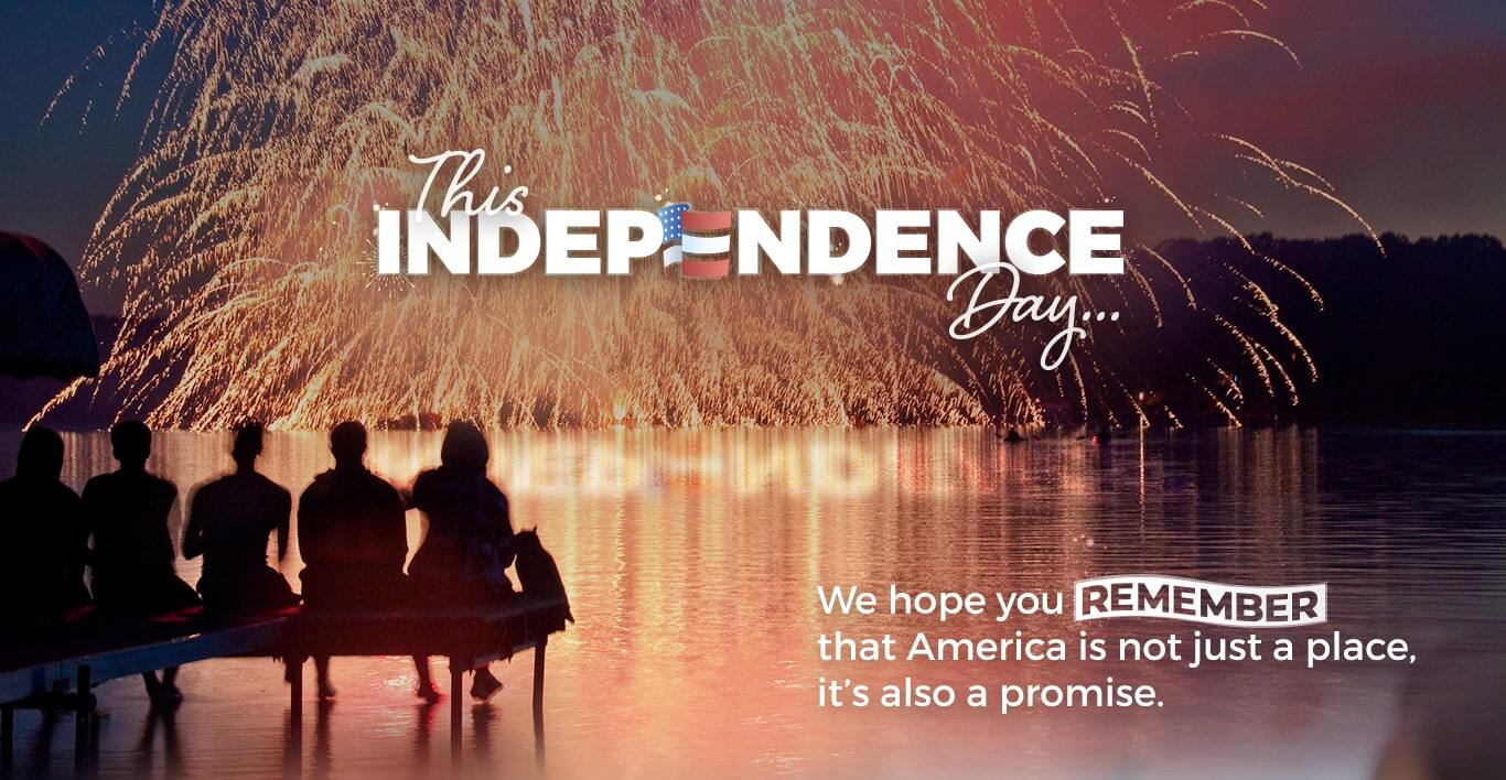 This Independence Day... We hope you remember that America is not just a place, it's also a promise.