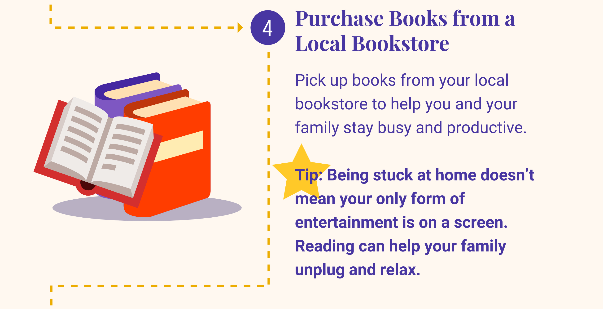 4: Purchase Books from a Local Bookstore. Pick up books from your local bookstore to help you and your family stay busy and productive. Tip: Being stuck at home doesn't mean your only form of entertainment is on a screen. Reading can help your family unplug and relax.