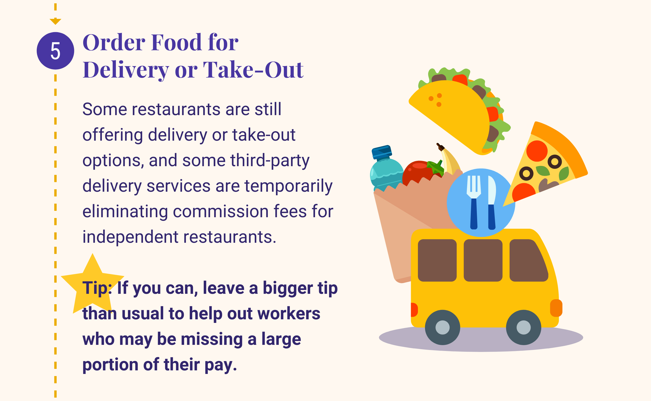 5: Order Food for Delivery or Take-Out. Some restaurants are still offering delivery or take-out options, and some third-party delivery services are temporarily eliminating commission fees for independent restaurants. Tip: If you can, leave a bigger tip than usual to help out workers who may be missing a large portion of their pay.