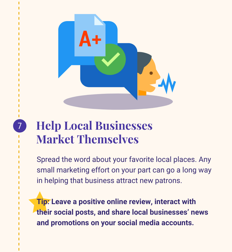 7: Gelp Local Businesses to Market Themselves. Spread the word about your favorite local places. Any small marketing effort on your part can go a long way in helping that business attract new patrons. Tip: Leave a positive online review, interact with their social posts, and share local businesses' news and promotions on your social media accounts.